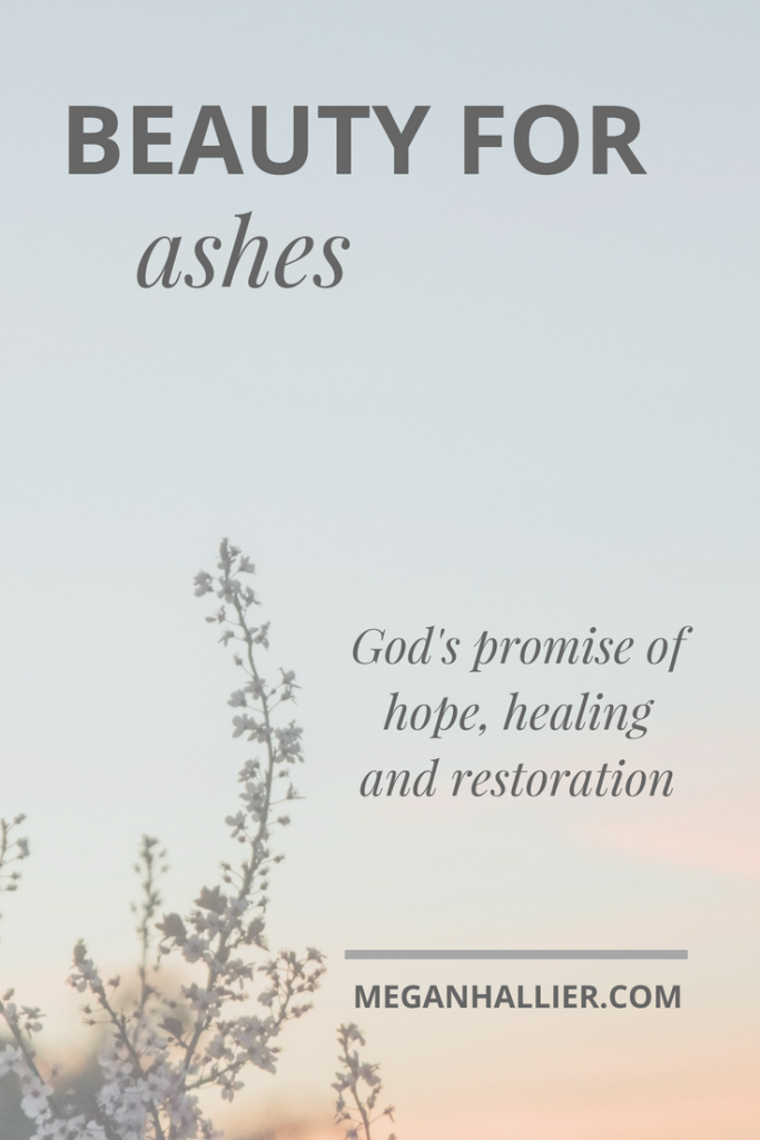 beauty for ashes, finding God, faith, redemption, healing, encouragement, God's promise of healing,