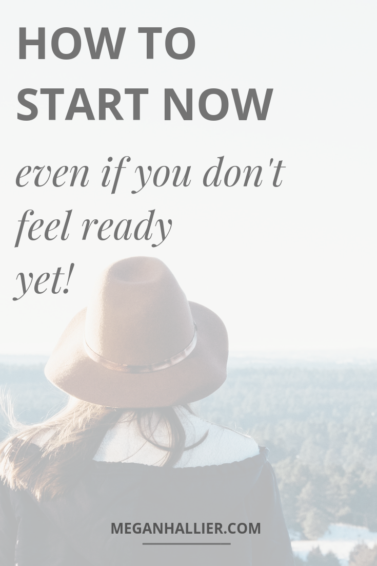 how to start now even if you don't feel ready yet, how to get started, how to stop getting in your own way, facing your fears, chase your dreams, finding courage, being brave, take action