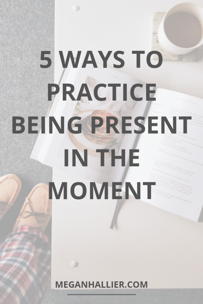 5 ways to practice mindfulness and being present in the moment. As someone who tends to rush from one thing to the next I need to consciously choose to slow down and rest. Being present has helped me feel less anxious and much happier. I hope these 5 tips will help you too!